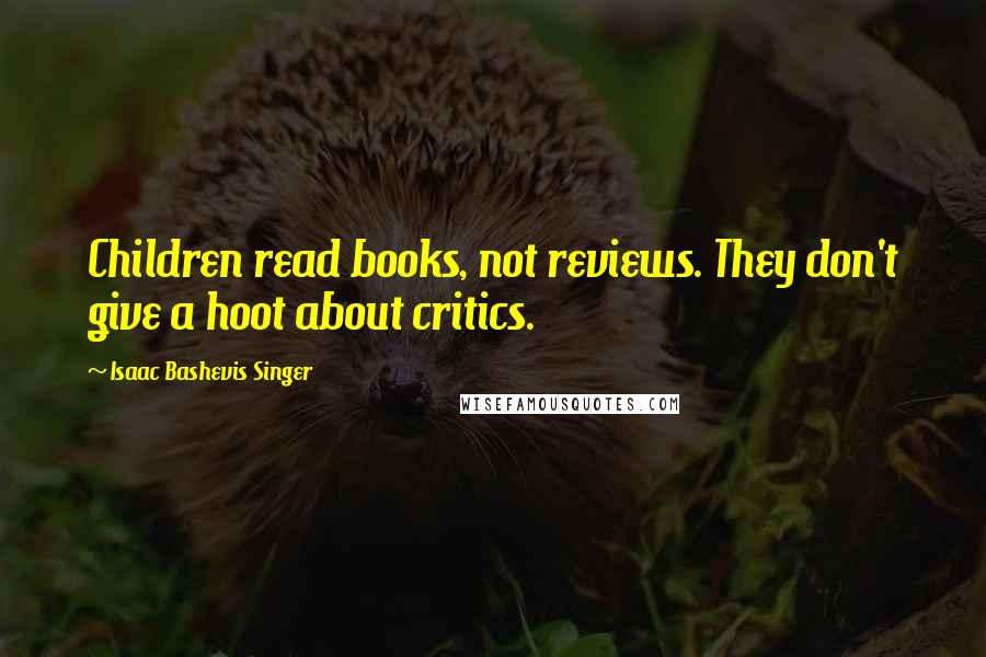 Isaac Bashevis Singer quotes: Children read books, not reviews. They don't give a hoot about critics.