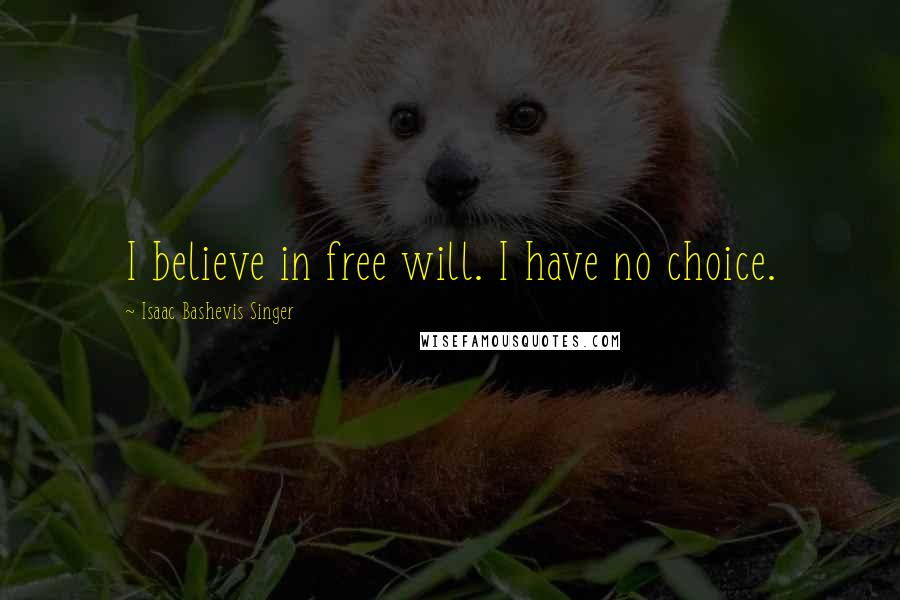Isaac Bashevis Singer quotes: I believe in free will. I have no choice.
