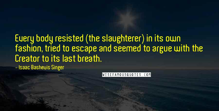 Isaac Bashevis Singer quotes: Every body resisted (the slaughterer) in its own fashion, tried to escape and seemed to argue with the Creator to its last breath.