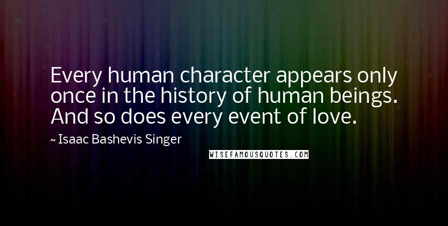 Isaac Bashevis Singer quotes: Every human character appears only once in the history of human beings. And so does every event of love.