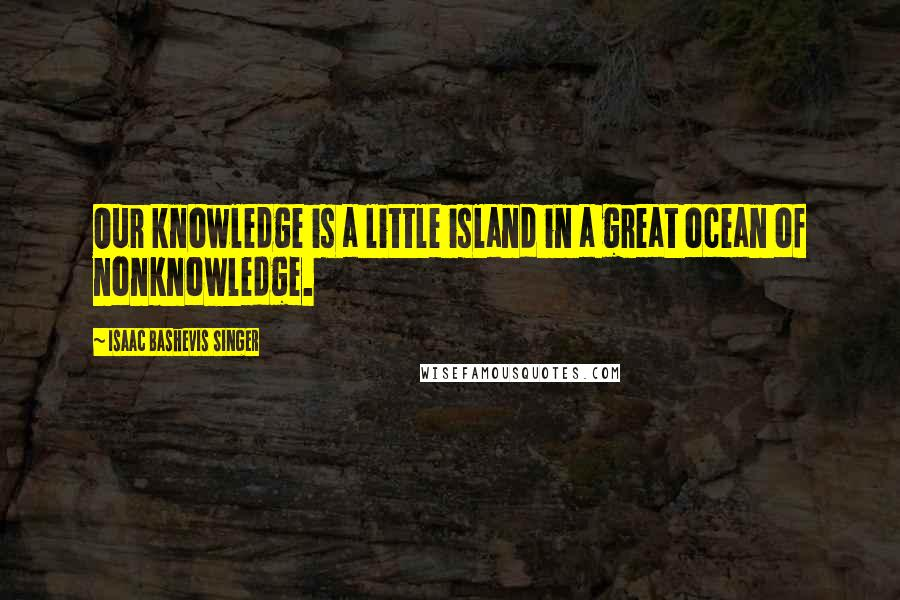 Isaac Bashevis Singer quotes: Our knowledge is a little island in a great ocean of nonknowledge.
