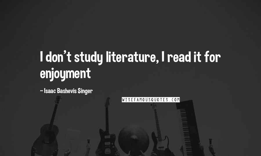 Isaac Bashevis Singer quotes: I don't study literature, I read it for enjoyment