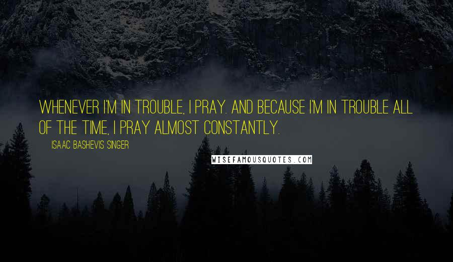 Isaac Bashevis Singer quotes: Whenever I'm in trouble, I pray. And because I'm in trouble all of the time, I pray almost constantly.