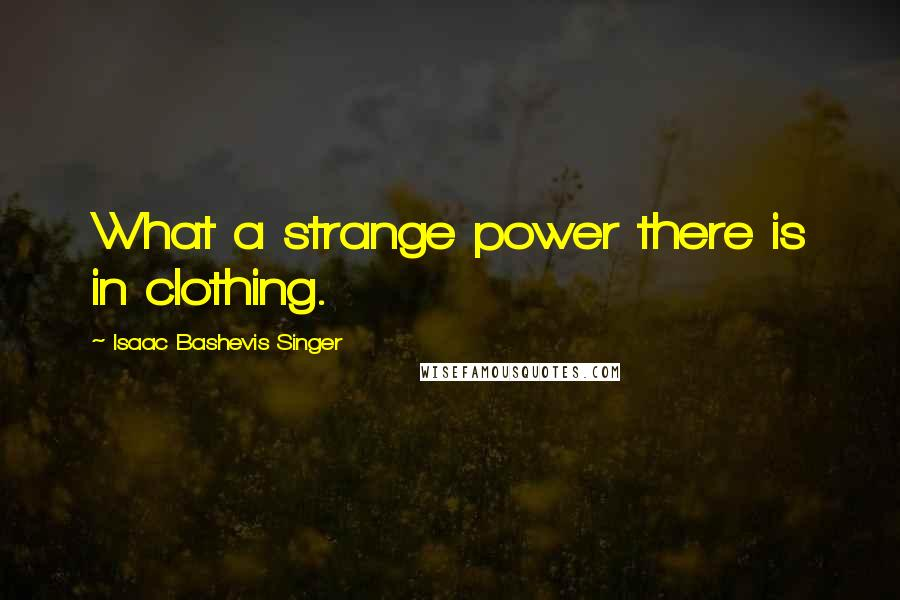 Isaac Bashevis Singer quotes: What a strange power there is in clothing.