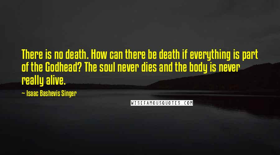 Isaac Bashevis Singer quotes: There is no death. How can there be death if everything is part of the Godhead? The soul never dies and the body is never really alive.