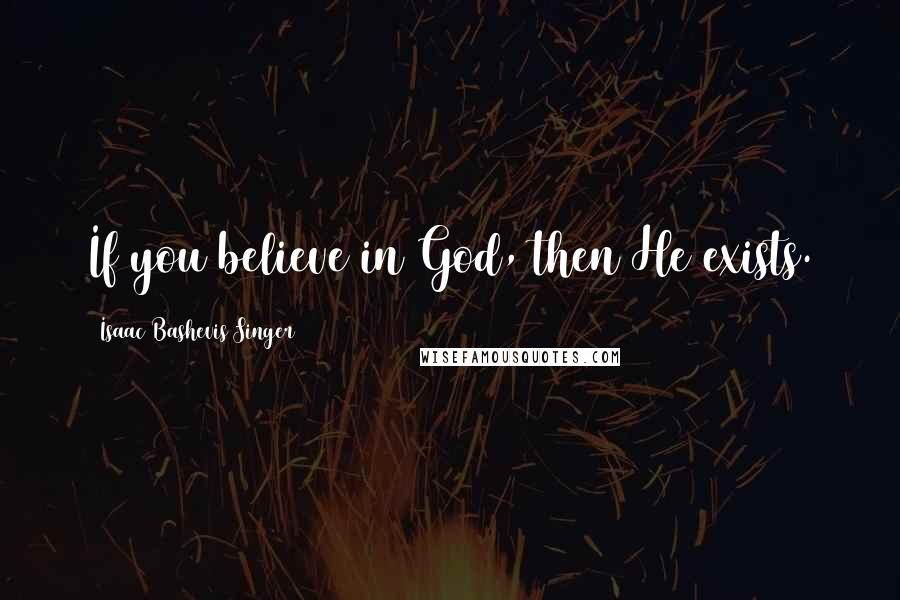 Isaac Bashevis Singer quotes: If you believe in God, then He exists.