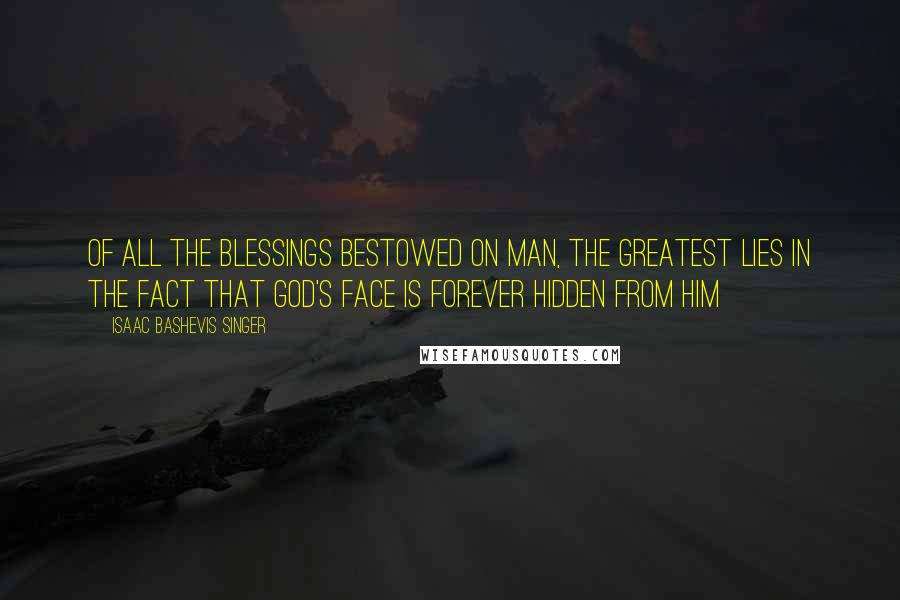Isaac Bashevis Singer quotes: Of all the blessings bestowed on man, the greatest lies in the fact that God's face is forever hidden from him