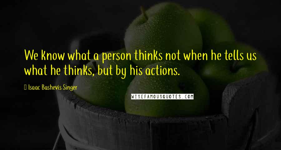 Isaac Bashevis Singer quotes: We know what a person thinks not when he tells us what he thinks, but by his actions.