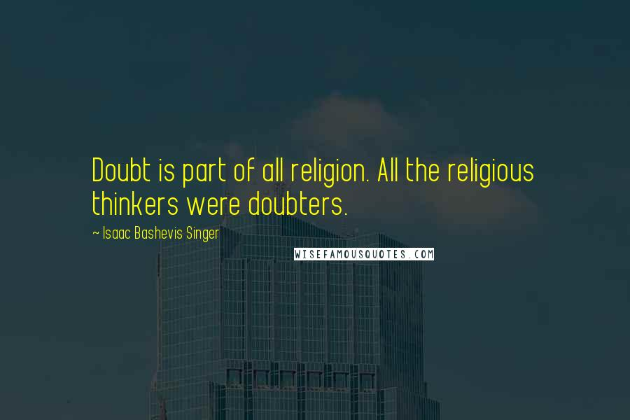Isaac Bashevis Singer quotes: Doubt is part of all religion. All the religious thinkers were doubters.