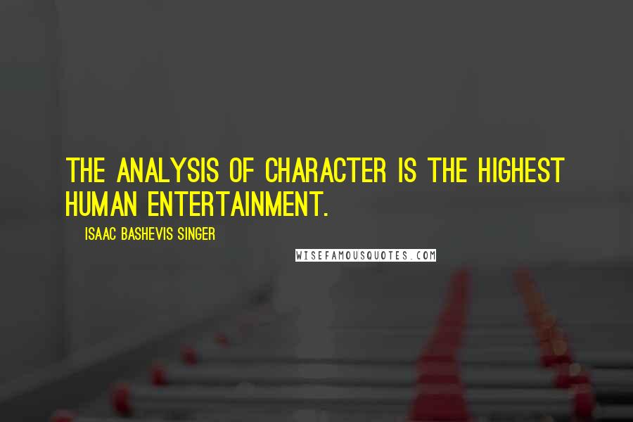 Isaac Bashevis Singer quotes: The analysis of character is the highest human entertainment.