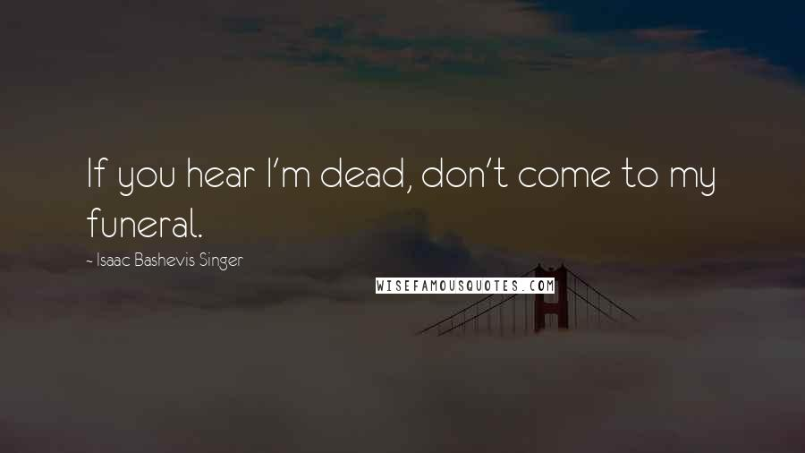 Isaac Bashevis Singer quotes: If you hear I'm dead, don't come to my funeral.