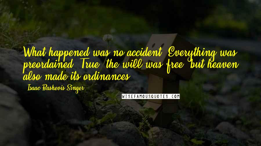 Isaac Bashevis Singer quotes: What happened was no accident. Everything was preordained. True, the will was free, but heaven also made its ordinances.