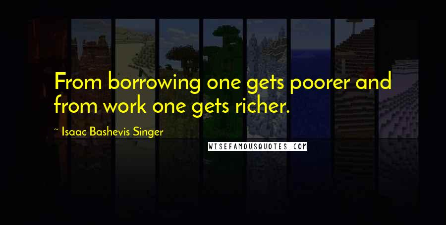Isaac Bashevis Singer quotes: From borrowing one gets poorer and from work one gets richer.