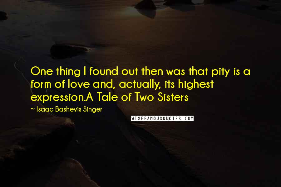 Isaac Bashevis Singer quotes: One thing I found out then was that pity is a form of love and, actually, its highest expression.A Tale of Two Sisters