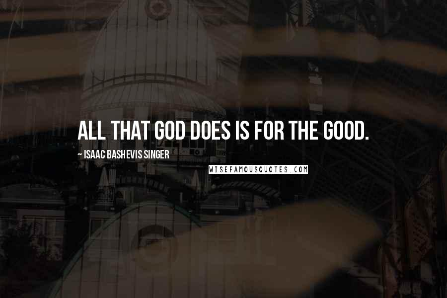 Isaac Bashevis Singer quotes: All that God does is for the good.