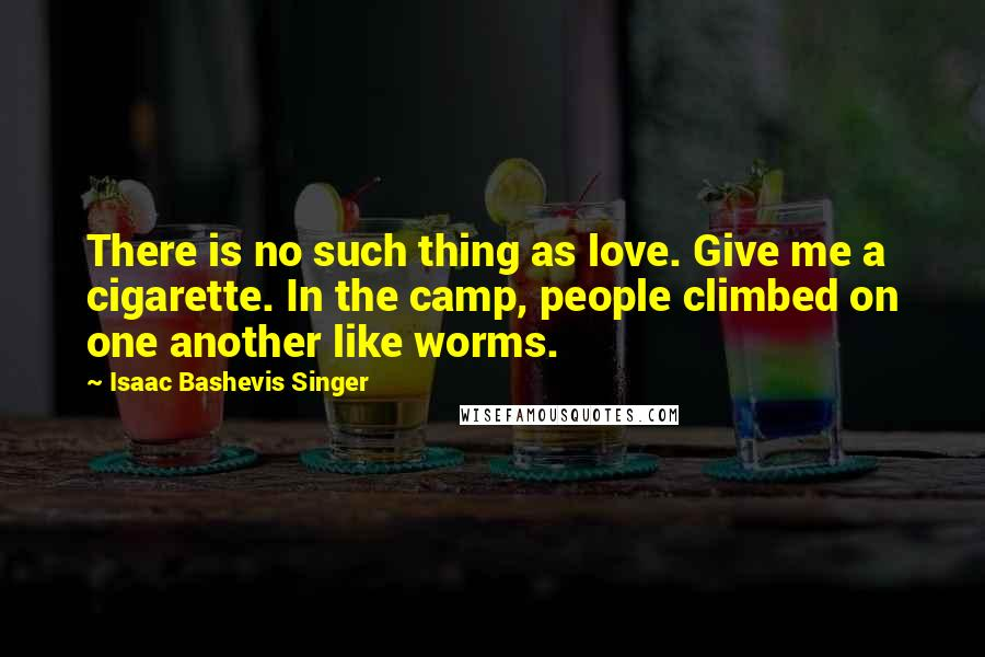 Isaac Bashevis Singer quotes: There is no such thing as love. Give me a cigarette. In the camp, people climbed on one another like worms.