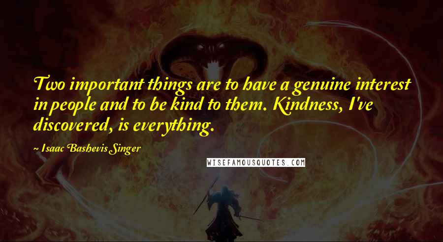 Isaac Bashevis Singer quotes: Two important things are to have a genuine interest in people and to be kind to them. Kindness, I've discovered, is everything.
