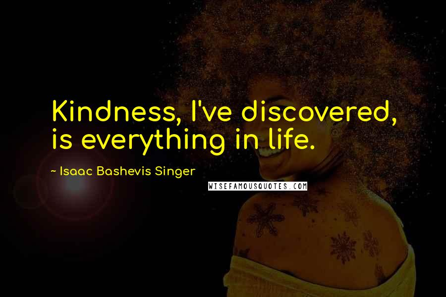 Isaac Bashevis Singer quotes: Kindness, I've discovered, is everything in life.