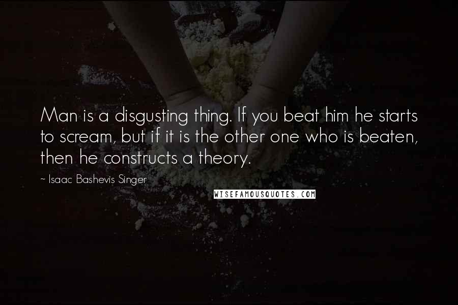 Isaac Bashevis Singer quotes: Man is a disgusting thing. If you beat him he starts to scream, but if it is the other one who is beaten, then he constructs a theory.