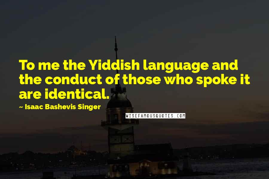 Isaac Bashevis Singer quotes: To me the Yiddish language and the conduct of those who spoke it are identical.