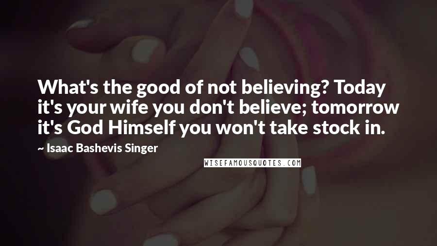 Isaac Bashevis Singer quotes: What's the good of not believing? Today it's your wife you don't believe; tomorrow it's God Himself you won't take stock in.