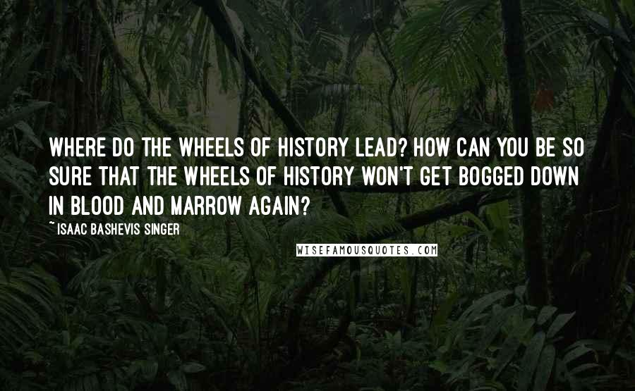 Isaac Bashevis Singer quotes: Where do the wheels of history lead? How can you be so sure that the wheels of history won't get bogged down in blood and marrow again?