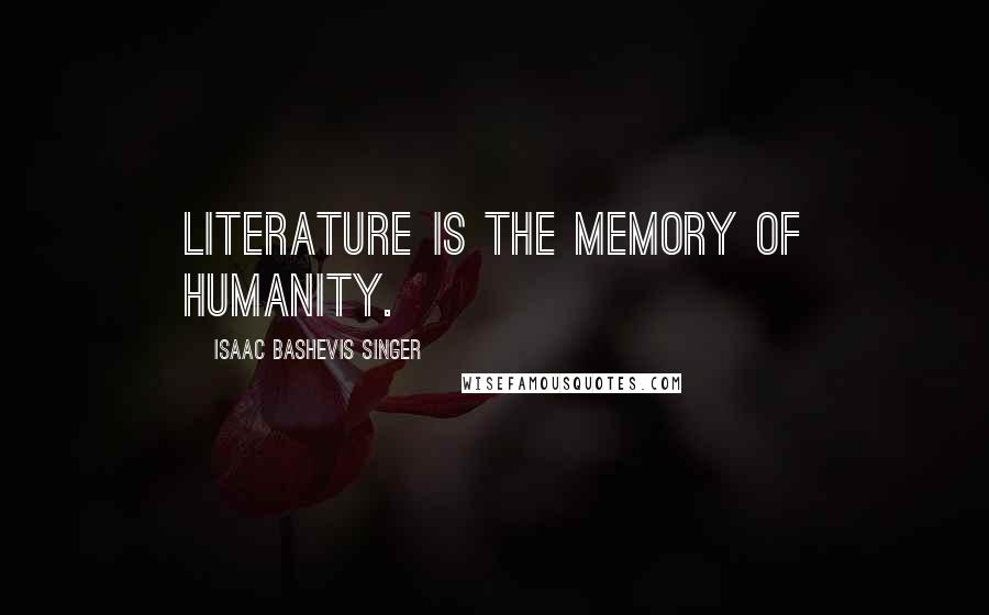 Isaac Bashevis Singer quotes: Literature is the memory of humanity.