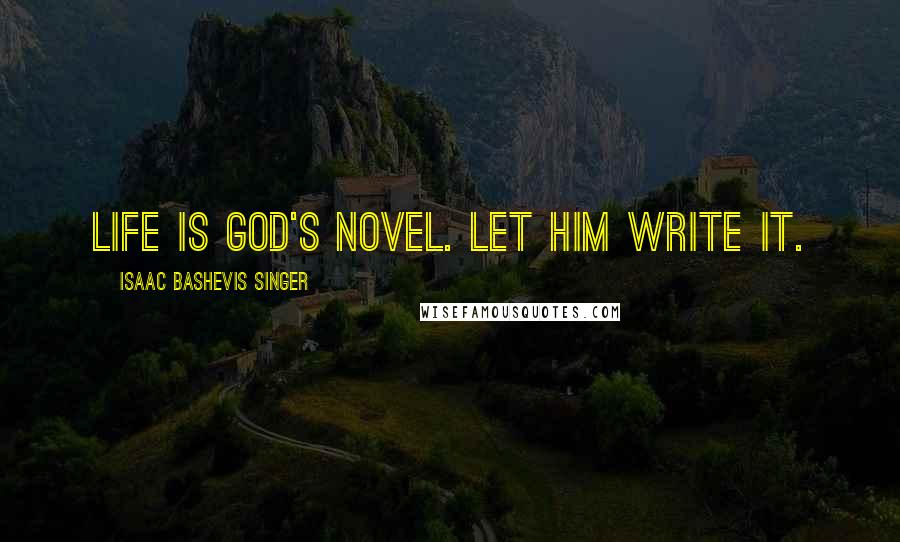 Isaac Bashevis Singer quotes: Life is God's novel. Let him write it.