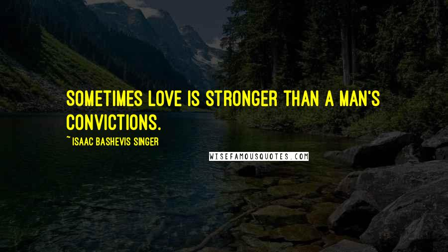 Isaac Bashevis Singer quotes: Sometimes love is stronger than a man's convictions.