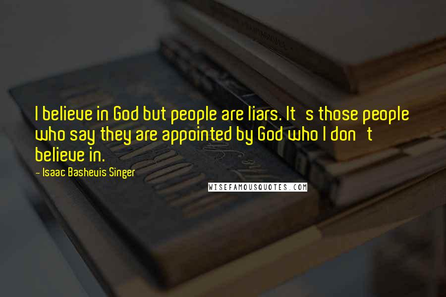 Isaac Bashevis Singer quotes: I believe in God but people are liars. It's those people who say they are appointed by God who I don't believe in.
