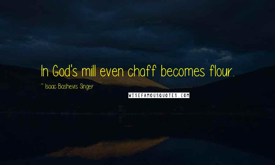 Isaac Bashevis Singer quotes: In God's mill even chaff becomes flour.