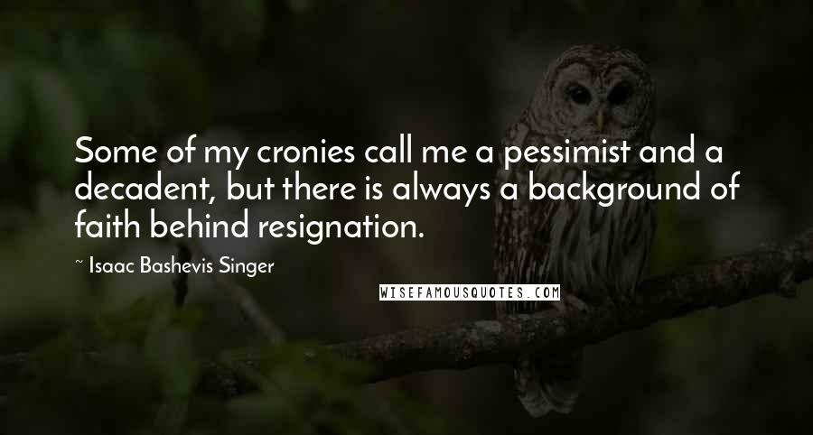 Isaac Bashevis Singer quotes: Some of my cronies call me a pessimist and a decadent, but there is always a background of faith behind resignation.