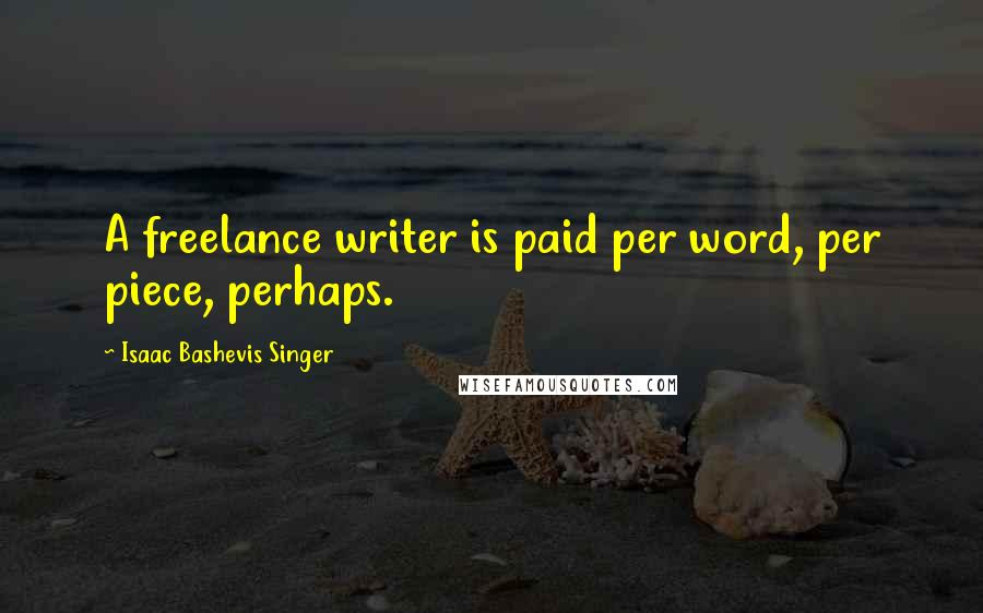 Isaac Bashevis Singer quotes: A freelance writer is paid per word, per piece, perhaps.