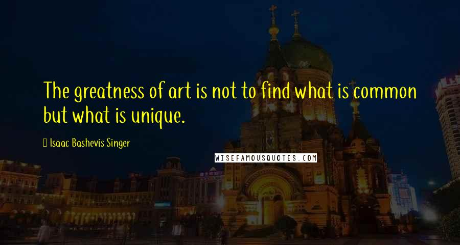 Isaac Bashevis Singer quotes: The greatness of art is not to find what is common but what is unique.
