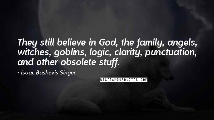 Isaac Bashevis Singer quotes: They still believe in God, the family, angels, witches, goblins, logic, clarity, punctuation, and other obsolete stuff.