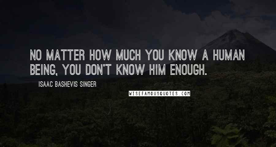 Isaac Bashevis Singer quotes: No matter how much you know a human being, you don't know him enough.