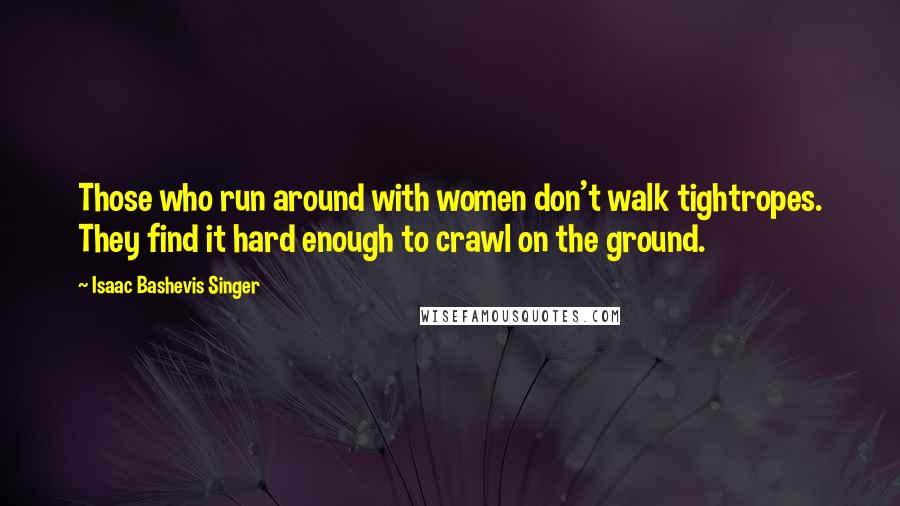 Isaac Bashevis Singer quotes: Those who run around with women don't walk tightropes. They find it hard enough to crawl on the ground.