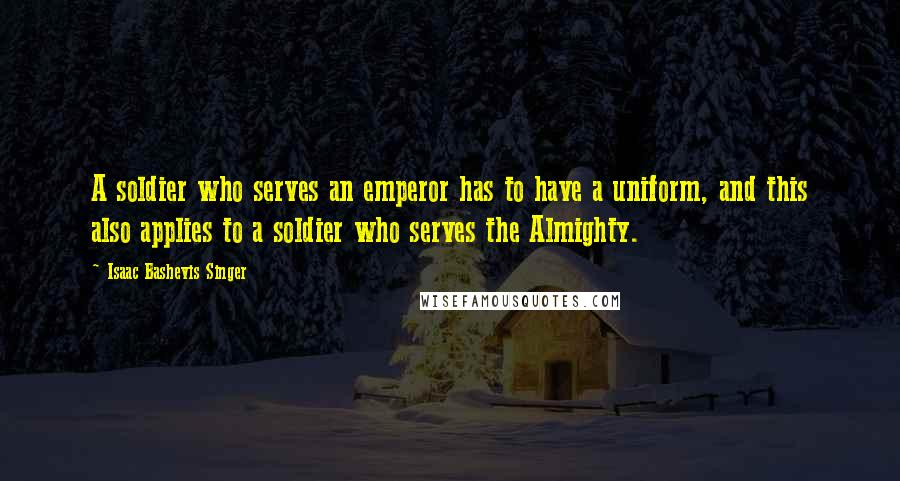 Isaac Bashevis Singer quotes: A soldier who serves an emperor has to have a uniform, and this also applies to a soldier who serves the Almighty.