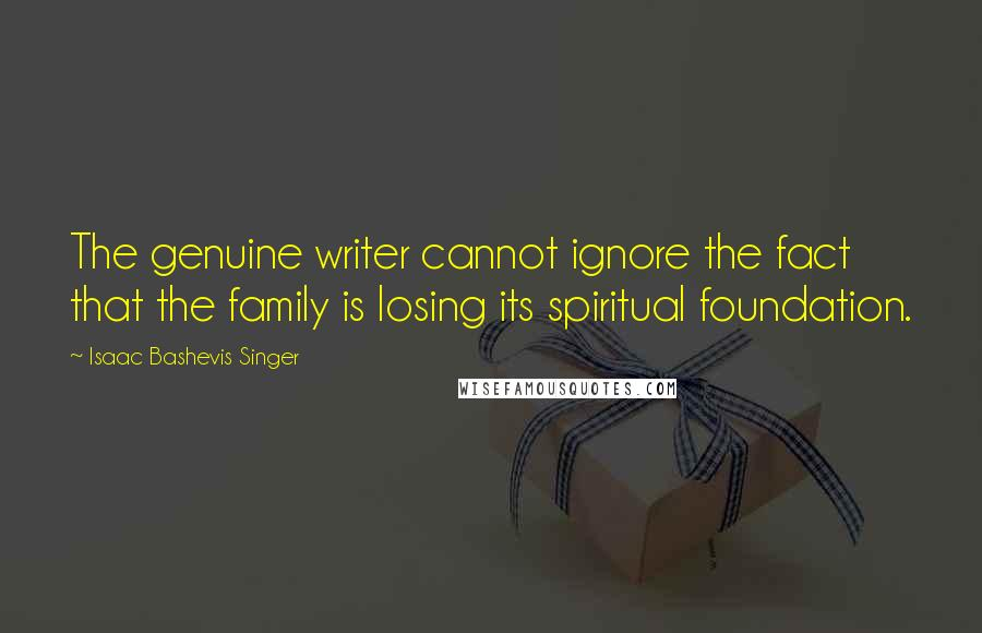 Isaac Bashevis Singer quotes: The genuine writer cannot ignore the fact that the family is losing its spiritual foundation.