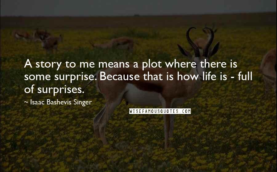 Isaac Bashevis Singer quotes: A story to me means a plot where there is some surprise. Because that is how life is - full of surprises.