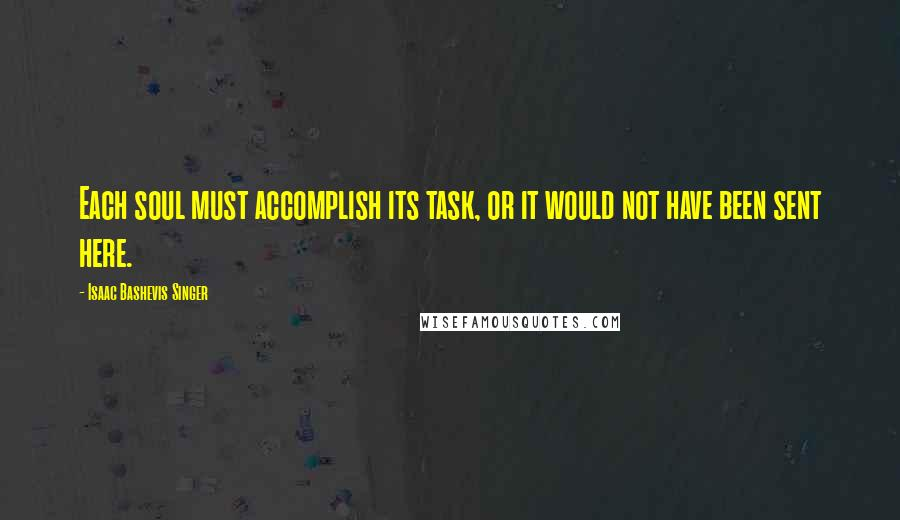 Isaac Bashevis Singer quotes: Each soul must accomplish its task, or it would not have been sent here.
