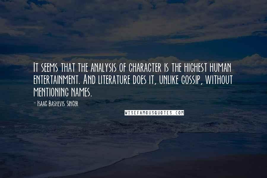 Isaac Bashevis Singer quotes: It seems that the analysis of character is the highest human entertainment. And literature does it, unlike gossip, without mentioning names.