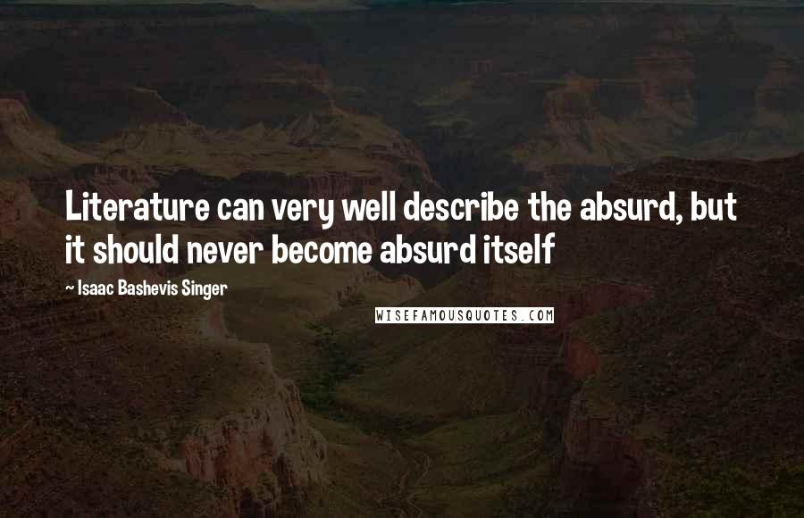 Isaac Bashevis Singer quotes: Literature can very well describe the absurd, but it should never become absurd itself
