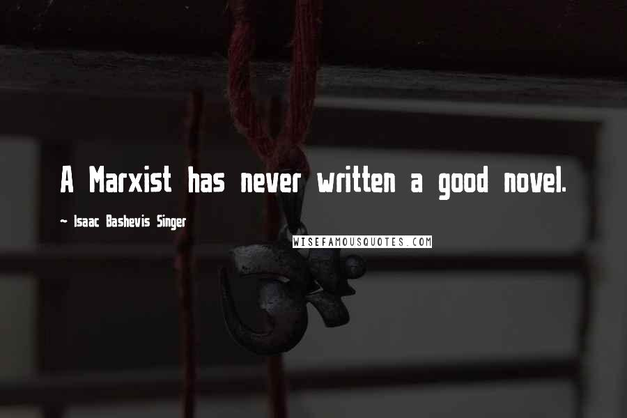 Isaac Bashevis Singer quotes: A Marxist has never written a good novel.