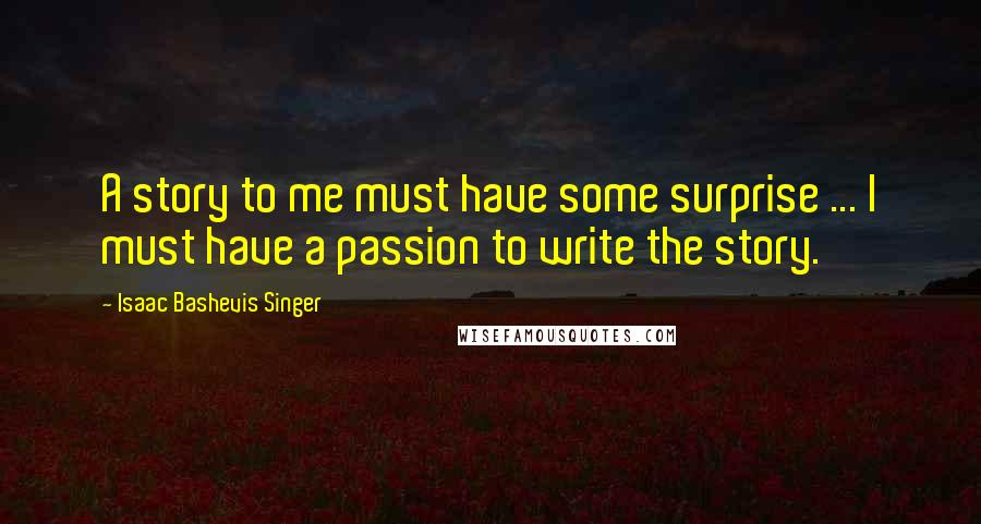 Isaac Bashevis Singer quotes: A story to me must have some surprise ... I must have a passion to write the story.