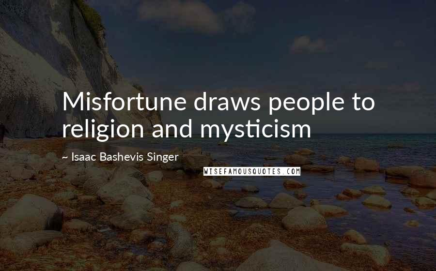 Isaac Bashevis Singer quotes: Misfortune draws people to religion and mysticism