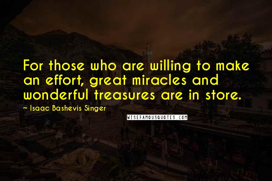 Isaac Bashevis Singer quotes: For those who are willing to make an effort, great miracles and wonderful treasures are in store.