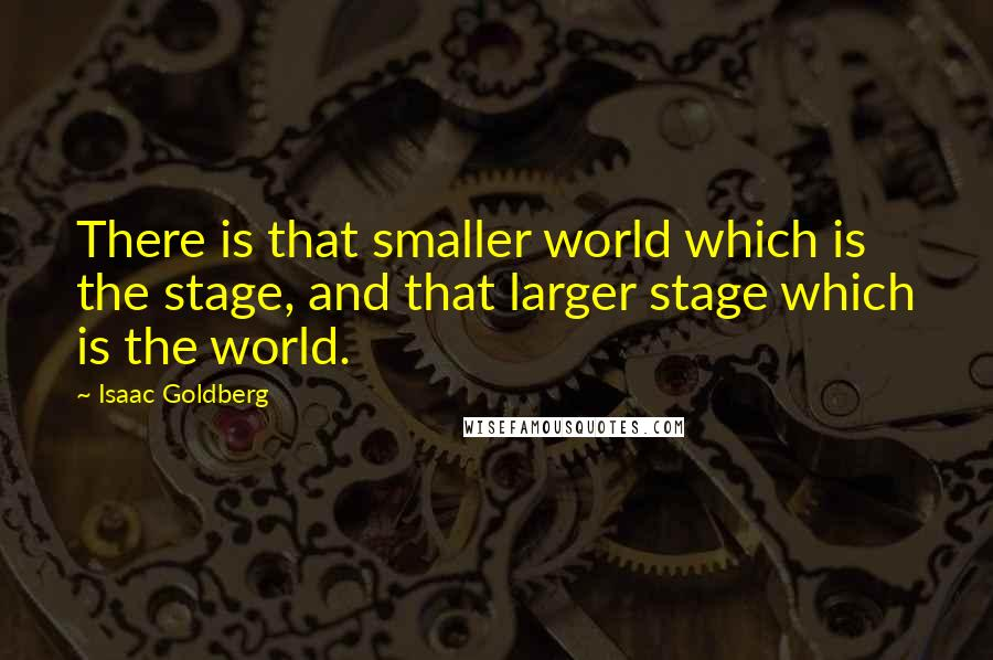 Isaac Goldberg quotes: There is that smaller world which is the stage, and that larger stage which is the world.