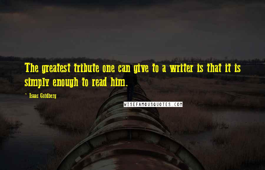 Isaac Goldberg quotes: The greatest tribute one can give to a writer is that it is simply enough to read him.