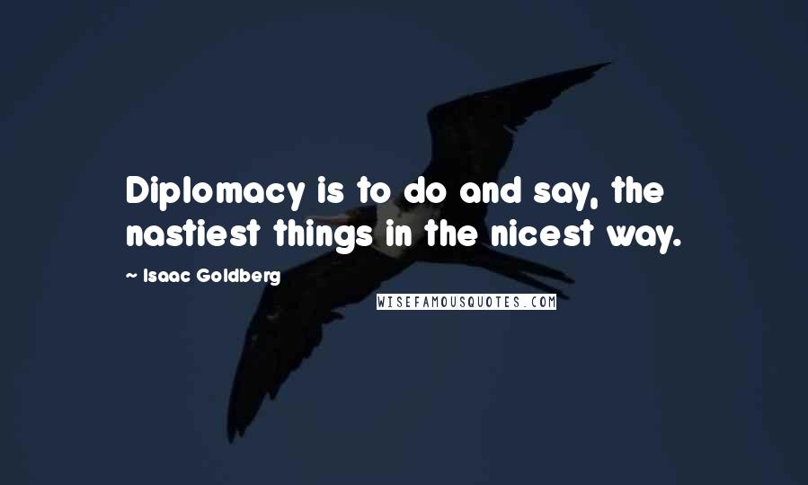 Isaac Goldberg quotes: Diplomacy is to do and say, the nastiest things in the nicest way.